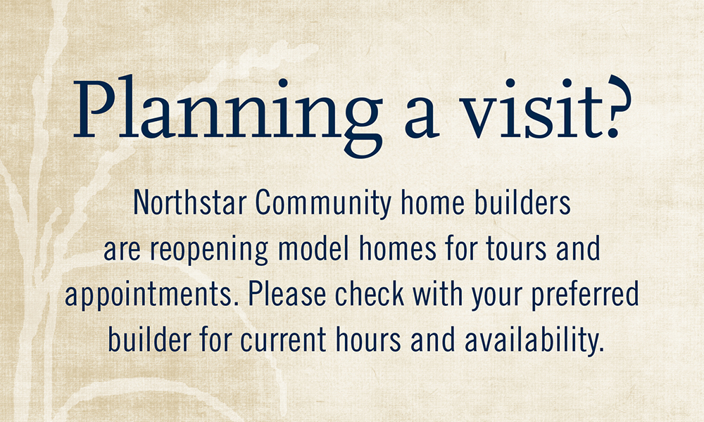 Planning a visit? Northstar Community home builders are reopening model homes for tours and appointments. Please check with your preferred builder for current hours and availability.